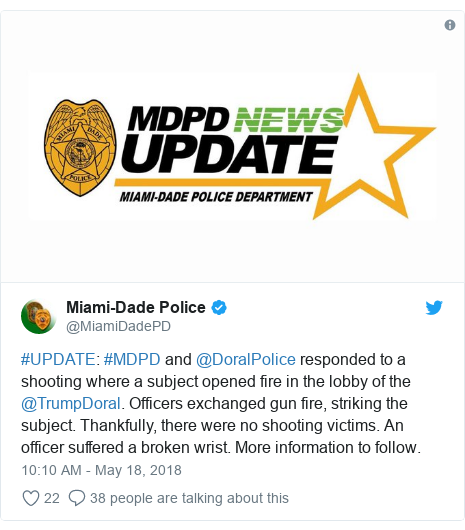 Twitter post by @MiamiDadePD: #UPDATE  #MDPD and @DoralPolice responded to a shooting where a subject opened fire in the lobby of the @TrumpDoral. Officers exchanged gun fire, striking the subject. Thankfully, there were no shooting victims. An officer suffered a broken wrist. More information to follow.