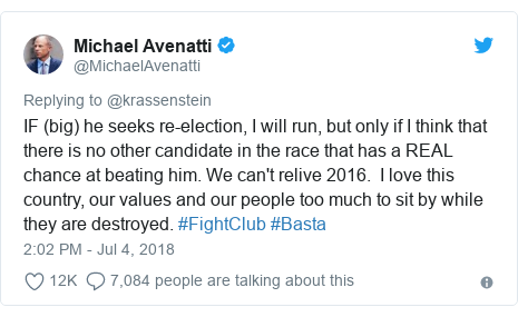 Twitter post by @MichaelAvenatti: IF (big) he seeks re-election, I will run, but only if I think that there is no other candidate in the race that has a REAL chance at beating him. We can't relive 2016.  I love this country, our values and our people too much to sit by while they are destroyed. #FightClub #Basta