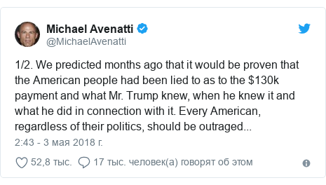 Twitter пост, автор: @MichaelAvenatti: 1/2. We predicted months ago that it would be proven that the American people had been lied to as to the $130k payment and what Mr. Trump knew, when he knew it and what he did in connection with it. Every American, regardless of their politics, should be outraged...