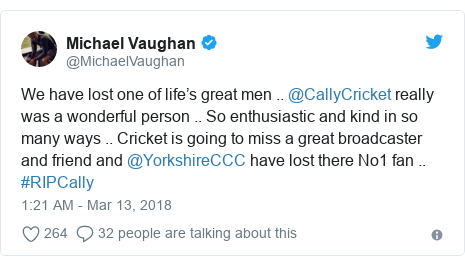 Twitter post by @MichaelVaughan: We have lost one of life's great men .. @CallyCricket really was a wonderful person .. So enthusiastic and kind in so many ways .. Cricket is going to miss a great broadcaster and friend and @YorkshireCCC have lost there No1 fan .. #RIPCally