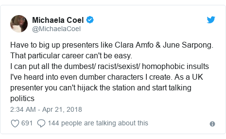 Twitter post by @MichaelaCoel: Have to big up presenters like Clara Amfo & June Sarpong. That particular career can't be easy. I can put all the dumbest/ racist/sexist/ homophobic insults I've heard into even dumber characters I create. As a UK presenter you can't hijack the station and start talking politics