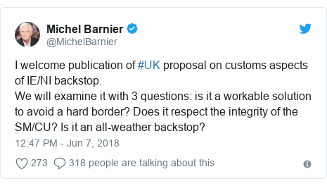 Twitter post by @MichelBarnier: I welcome publication of #UK proposal on customs aspects of IE/NI backstop. We will examine it with 3 questions  is it a workable solution to avoid a hard border? Does it respect the integrity of the SM/CU? Is it an all-weather backstop?