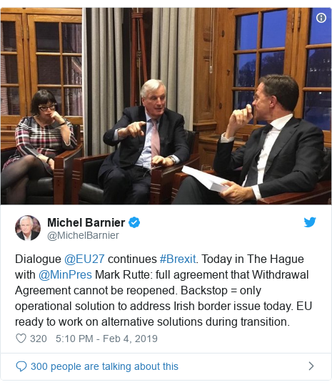 Twitter post by @MichelBarnier: Dialogue @EU27 continues #Brexit. Today in The Hague with @MinPres Mark Rutte  full agreement that Withdrawal Agreement cannot be reopened. Backstop = only operational solution to address Irish border issue today. EU ready to work on alternative solutions during transition.
