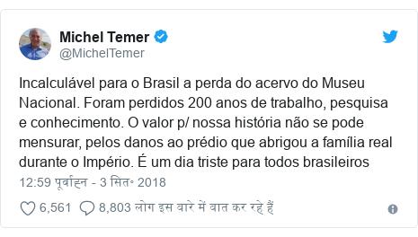 ट्विटर पोस्ट @MichelTemer: Incalculável para o Brasil a perda do acervo do Museu Nacional. Foram perdidos 200 anos de trabalho, pesquisa e conhecimento. O valor p/ nossa história não se pode mensurar, pelos danos ao prédio que abrigou a família real durante o Império. É um dia triste para todos brasileiros