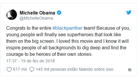 Twitter post de @MichelleObama: Congrats to the entire #blackpanther team! Because of you, young people will finally see superheroes that look like them on the big screen. I loved this movie and I know it will inspire people of all backgrounds to dig deep and find the courage to be heroes of their own stories.