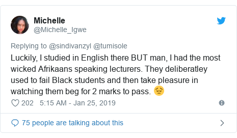 Twitter post by @Michelle_Igwe: Luckily, I studied in English there BUT man, I had the most wicked Afrikaans speaking lecturers. They deliberatley used to fail Black students and then take pleasure in watching them beg for 2 marks to pass. 😔