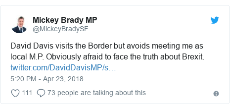 Twitter post by @MickeyBradySF: David Davis visits the Border but avoids meeting me as local M.P. Obviously afraid to face the truth about Brexit.