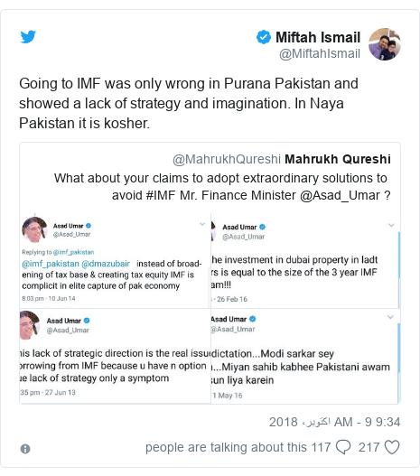ٹوئٹر پوسٹس @MiftahIsmail کے حساب سے: Going to IMF was only wrong in Purana Pakistan and showed a lack of strategy and imagination. In Naya Pakistan it is kosher.