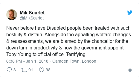 Twitter post by @MikScarlet: Never before have Disabled people been treated with such hostility & distain. Alongside the appalling welfare changes & reassessments, we are blamed by the chancellor for the down turn in productivity & now the government appoint Toby Young to official office. Terrifying.