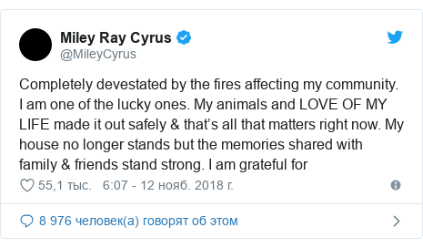 Twitter пост, автор: @MileyCyrus: Completely devestated by the fires affecting my community. I am one of the lucky ones. My animals and LOVE OF MY LIFE made it out safely & that's all that matters right now. My house no longer stands but the memories shared with family & friends stand strong. I am grateful for