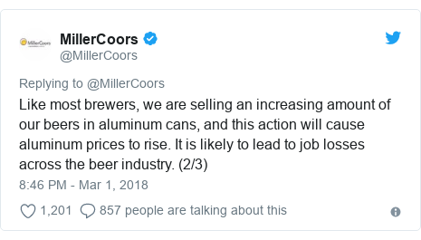 Twitter post by @MillerCoors: Like most brewers, we are selling an increasing amount of our beers in aluminum cans, and this action will cause aluminum prices to rise. It is likely to lead to job losses across the beer industry. (2/3)