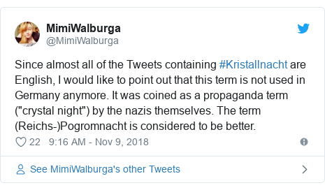 """Twitter post by @MimiWalburga: Since almost all of the Tweets containing #Kristallnacht are English, I would like to point out that this term is not used in Germany anymore. It was coined as a propaganda term (""""crystal night"""") by the nazis themselves. The term (Reichs-)Pogromnacht is considered to be better."""