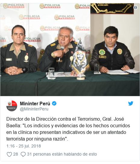 """Publicación de Twitter por @MininterPeru: Director de la Dirección contra el Terrorismo, Gral. José Baella  """"Los indicios y evidencias de los hechos ocurridos en la clínica no presentan indicativos de ser un atentado terrorista por ninguna razón""""."""