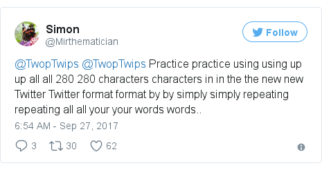 Twitter post by @Mirthematician: @TwopTwips @TwopTwips Practice practice using using up up all all 280 280 characters characters in in the the new new Twitter Twitter format format by by simply simply repeating repeating all all your your words words..