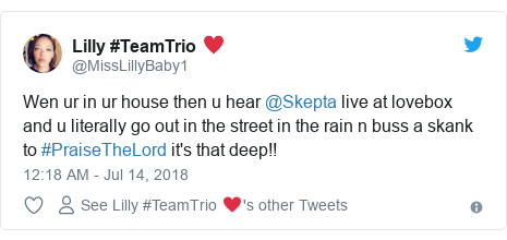 Twitter post by @MissLillyBaby1: Wen ur in ur house then u hear @Skepta live at lovebox and u literally go out in the street in the rain n buss a skank to #PraiseTheLord it's that deep!!