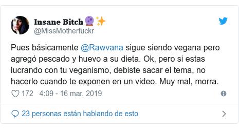 Publicación de Twitter por @MissMotherfuckr: Pues básicamente @Rawvana sigue siendo vegana pero agregó pescado y huevo a su dieta. Ok, pero si estas lucrando con tu veganismo, debiste sacar el tema, no hacerlo cuando te exponen en un video. Muy mal, morra.