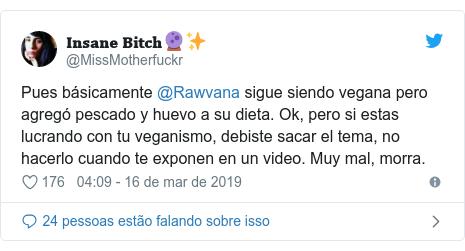 Twitter post de @MissMotherfuckr: Pues básicamente @Rawvana sigue siendo vegana pero agregó pescado y huevo a su dieta. Ok, pero si estas lucrando con tu veganismo, debiste sacar el tema, no hacerlo cuando te exponen en un video. Muy mal, morra.