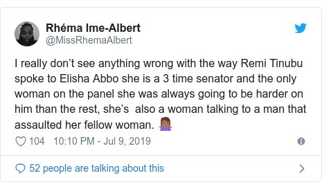 Twitter post by @MissRhemaAlbert: I really don't see anything wrong with the way Remi Tinubu spoke to Elisha Abbo she is a 3 time senator and the only woman on the panel she was always going to be harder on him than the rest, she's  also a woman talking to a man that assaulted her fellow woman. 🤷🏾‍♀️