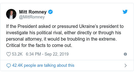 Twitter post by @MittRomney: If the President asked or pressured Ukraine's president to investigate his political rival, either directly or through his personal attorney, it would be troubling in the extreme. Critical for the facts to come out.