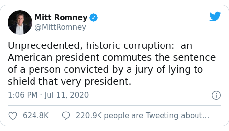 Twitter post by @MittRomney: Unprecedented, historic corruption   an American president commutes the sentence of a person convicted by a jury of lying to shield that very president.