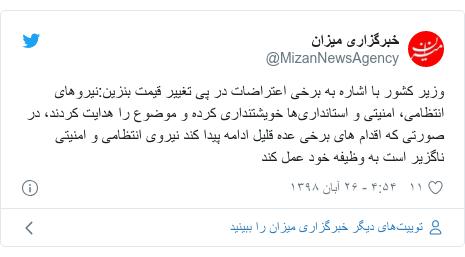 پست توییتر از @MizanNewsAgency: وزیر کشور با اشاره به برخی اعتراضات در پی تغییر قیمت بنزین نیروهای انتظامی، امنیتی و استانداریها خویشتنداری کرده و موضوع را هدایت کردند، در صورتی که اقدام های برخی عده قلیل ادامه پیدا کند نیروی انتظامی و امنیتی ناگزیر است به وظیفه خود عمل کند