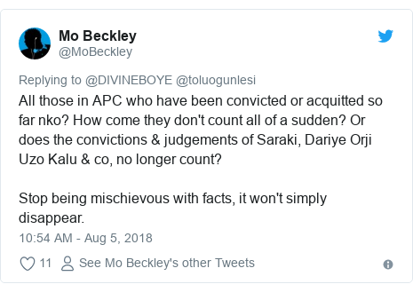 Twitter post by @MoBeckley: All those in APC who have been convicted or acquitted so far nko? How come they don't count all of a sudden? Or does the convictions & judgements of Saraki, Dariye Orji Uzo Kalu & co, no longer count?Stop being mischievous with facts, it won't simply disappear.