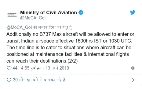 ट्विटर पोस्ट @MoCA_GoI: Additionally no B737 Max aircraft will be allowed to enter or transit Indian airspace effective 1600hrs IST or 1030 UTC. The time line is to cater to situations where aircraft can be positioned at maintenance facilities & international flights can reach their destinations.(2/2)