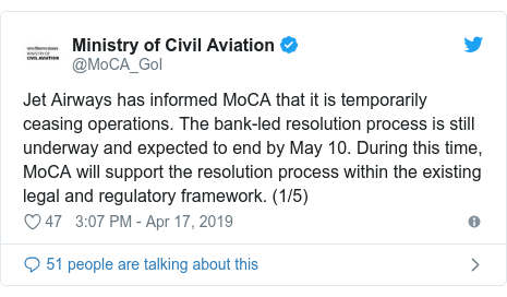 Twitter post by @MoCA_GoI: Jet Airways has informed MoCA that it is temporarily ceasing operations. The bank-led resolution process is still underway and expected to end by May 10. During this time, MoCA will support the resolution process within the existing legal and regulatory framework. (1/5)