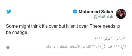 تويتر رسالة بعث بها @MoSalah: Some might think it's over but it isn't over. There needs to be change.