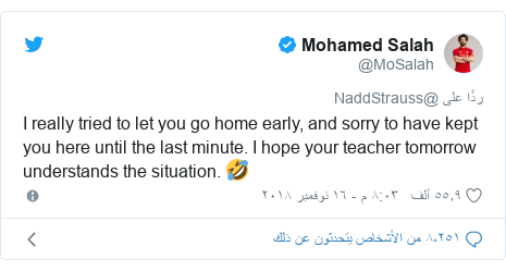 تويتر رسالة بعث بها @MoSalah: I really tried to let you go home early, and sorry to have kept you here until the last minute. I hope your teacher tomorrow understands the situation. 🤣