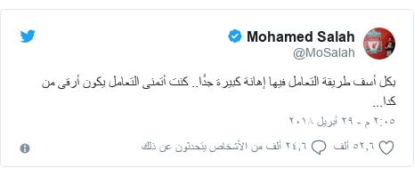 تويتر رسالة بعث بها @MoSalah: بكل أسف طريقة التعامل فيها إهانة كبيرة جدًا.. كنت أتمنى التعامل يكون أرقى من كدا...