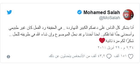 تويتر رسالة بعث بها @MoSalah: أنا بشكر كل الناس على دعمكم الكبير النهاردة .. في الحقيقة رد الفعل كان غير طبيعي وأسعدني جدًا تفاعلكم.. احنا أخدنا وعد بحل الموضوع وإن شاء الله في طريقه للحل .. شكرًا لكم مرة تانية❤️