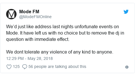 Twitter post by @ModeFMOnline: We'd just like address last nights unfortunate events on Mode. It have left us with no choice but to remove the dj in question with immediate effect.We dont tolerate any violence of any kind to anyone.
