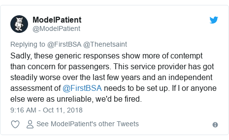 Twitter post by @ModelPatient: Sadly, these generic responses show more of contempt than concern for passengers. This service provider has got steadily worse over the last few years and an independent assessment of @FirstBSA needs to be set up. If I or anyone else were as unreliable, we'd be fired.