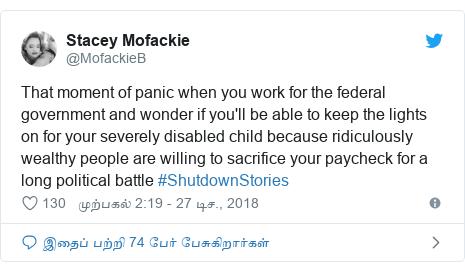 டுவிட்டர் இவரது பதிவு @MofackieB: That moment of panic when you work for the federal government and wonder if you'll be able to keep the lights on for your severely disabled child because ridiculously wealthy people are willing to sacrifice your paycheck for a long political battle #ShutdownStories