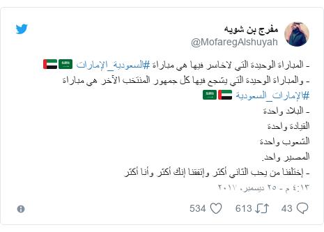 تويتر رسالة بعث بها @MofaregAlshuyah: - المباراة الوحيدة التي لاخاسر فيها هي مباراة #السعودية_الإمارات 🇸🇦🇦🇪- والمباراة الوحيدة التي يشجع فيها كل جمهور المنتخب الآخر هي مباراة #الإمارات_السعودية 🇦🇪🇸🇦- البلاد واحدةالقيادة واحدةالشعوب واحدةالمصير واحد.- إختلفنا من يحب الثاني أكثر وإتفقنا إنك أكثر وأنا أكثر