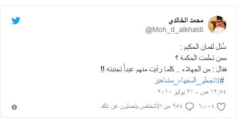 تويتر رسالة بعث بها @Moh_d_alkhaldi: سُئل لقمان الحكيم  ممن تعلمت الحكمة ؟فقال   من الجهلاء .. كلما رأيت منهم عيباً تجنبته !! #لاتجعلو_السفهاء_مشاهير
