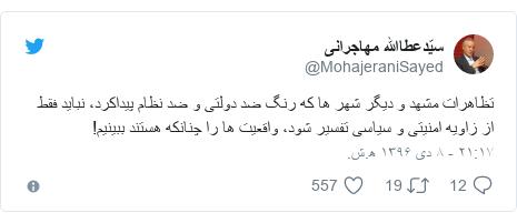 پست توییتر از @MohajeraniSayed: تظاهرات مشهد و ديگر شهر ها كه رنگ ضد دولتى و ضد نظام پيداكرد، نبايد فقط از زاويه امنيتى و سياسى تفسير شود، واقعيت ها را چنانكه هستند ببينيم!