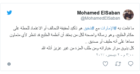 تويتر رسالة بعث بها @MohamedElSaban: ما قامت به #الإمارات مع #شفيق هو تأكيد لحقيقة التحالف أو الاعتماد للحظة على حكام الخليج، وهو رسالة واضحة لكل من يعتقد أن أنظمة الخليج قد تنظر لأي متعاون معاها على أنه حليف أو صديق .. كل يذوق مرار خياراته ومن طلب العزة من غير عزيز أذله الله