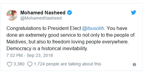 Twitter post by @MohamedNasheed: Congratulations to President Elect @ibusolih. You have done an extremely good service to not only to the people of Maldives, but also to freedom loving people everywhere. Democracy is a historical inevitability.