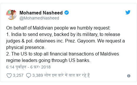 ट्विटर पोस्ट @MohamedNasheed: On behalf of Maldivian people we humbly request 1. India to send envoy, backed by its military, to release judges & pol. detainees inc. Prez. Gayoom. We request a physical presence. 2. The US to stop all financial transactions of Maldives regime leaders going through US banks.