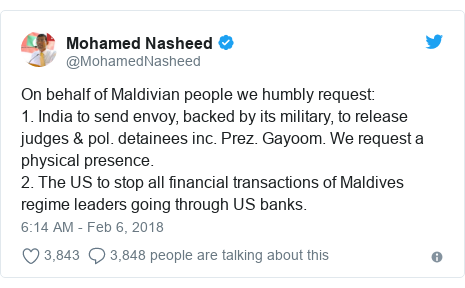 Twitter post by @MohamedNasheed: On behalf of Maldivian people we humbly request 1. India to send envoy, backed by its military, to release judges & pol. detainees inc. Prez. Gayoom. We request a physical presence. 2. The US to stop all financial transactions of Maldives regime leaders going through US banks.