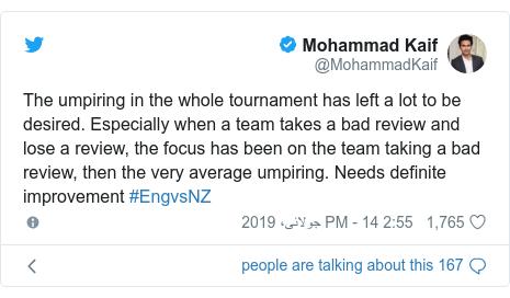 ٹوئٹر پوسٹس @MohammadKaif کے حساب سے: The umpiring in the whole tournament has left a lot to be desired. Especially when a team takes a bad review and lose a review, the focus has been on the team taking a bad review, then the very average umpiring. Needs definite improvement #EngvsNZ