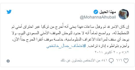 تويتر رسالة بعث بها @MohannaAlhubail: إن كان الامر قد تم وقبل ساعات فهذا يعني أنه أُخرج من تركيا عبر اختراق أمني تم التخطيط له،  وواضح تماماً أنه لا حدود لتوحش الموقف الأمني السعودي اليوم، ولا يوجد أي سقف لمراعاة الأعراف الدبلوماسية، خاصة موقف أنقرا الحرج جداً الآن، وأجزم بتواطوء إدارة ترامب. #اختطاف_جمال_خاشقجي