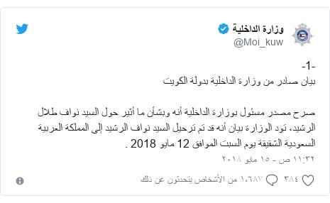 تويتر رسالة بعث بها @Moi_kuw: -1-بيان صادر من وزارة الداخلية بدولة الكويتصرح مصدر مسئول بوزارة الداخلية أنه وبشأن ما أثير حول السيد نواف طلال الرشيد، تود الوزارة بيان أنه قد تم ترحيل السيد نواف الرشيد إلى المملكة العربية السعودية الشقيقةيوم السبت الموافق 12 مايو2018 .