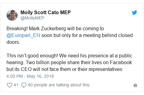 Twitter post by @MollyMEP: Breaking! Mark Zuckerberg will be coming to @Europarl_EN soon but only for a meeting behind closed doors.This isn't good enough! We need his presence at a public hearing. Two billion people share their lives on Facebook but its CEO will not face them or their representatives