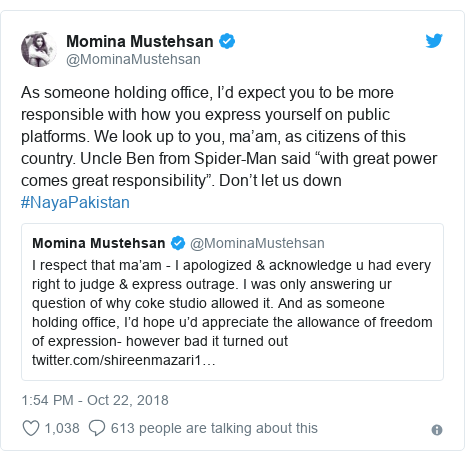 "Twitter post by @MominaMustehsan: As someone holding office, I'd expect you to be more responsible with how you express yourself on public platforms. We look up to you, ma'am, as citizens of this country. Uncle Ben from Spider-Man said ""with great power comes great responsibility"". Don't let us down #NayaPakistan"