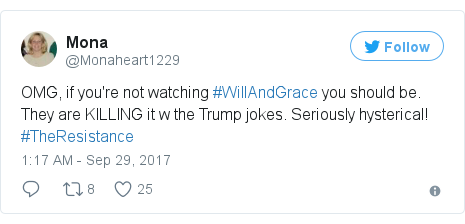 Twitter post by @Monaheart1229: OMG, if you're not watching #WillAndGrace you should be. They are KILLING it w the Trump jokes. Seriously hysterical! #TheResistance