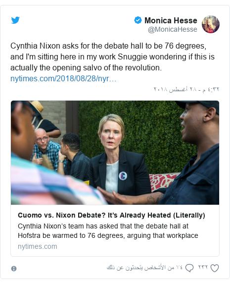 تويتر رسالة بعث بها @MonicaHesse: Cynthia Nixon asks for the debate hall to be 76 degrees, and I'm sitting here in my work Snuggie wondering if this is actually the opening salvo of the revolution.