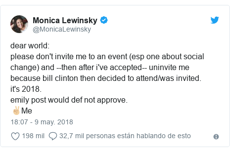Publicación de Twitter por @MonicaLewinsky: dear world please don't invite me to an event (esp one about social change) and --then after i've accepted-- uninvite me because bill clinton then decided to attend/was invited.it's 2018.emily post would def not approve.✌🏼Me
